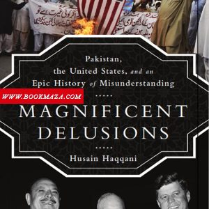 Magnificent Delusions- Pakistan-the United States-and-an-Epic-History-of-Misunderstanding-by-Husain-Haqqani-pdf